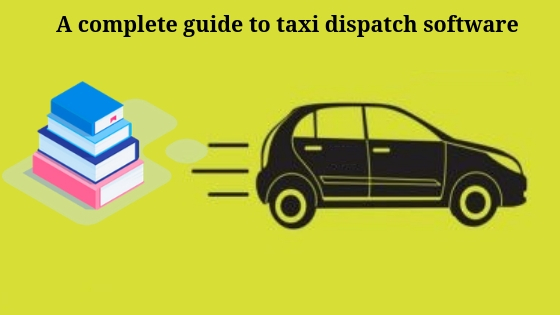 A complete guide to Taxi Dispatch Software