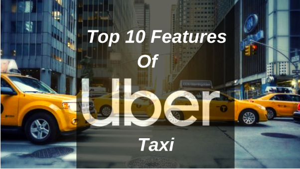 Top 10 Features Of Uber Taxi That Every Taxi Business Startups Must Know